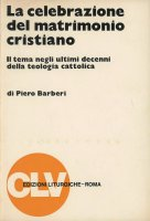 La celebrazione del matrimonio cristiano. Il tema negli ultimi decenni della teologia cattolica - Barberi Piero