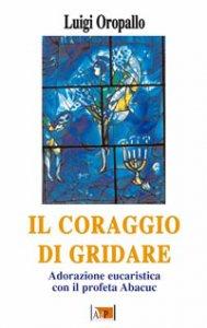 Copertina di 'Il coraggio di gridare. Adorazione eucaristica con il profeta Abacuc'