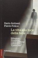 La vita alla luce della fede - Dario Antiseri, Flavio Felice