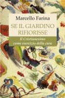 Se il giardino rifiorisse. L'esercizio del Cristianesimo - Marcello Farina