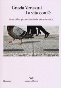 Copertina di 'La vita com'è. Storia di bar, piccioni, cimiteri e giovani scrittori'