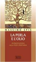 La perla e l'olio. Elementi di fede cristiana - Epis Massimo