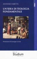 Un' idea di teologia fondamentale - Sabetta Antonio