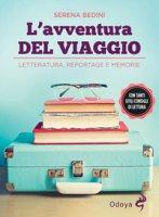 L' avventura del viaggio. Letteratura, reportage e memorie - Bedini Serena