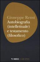 Autobiografia (intellettuale) e testamento (filosofico) - Rensi Giuseppe