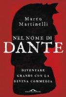 Nel nome di Dante. Diventare grandi con la Divina Commedia - Martinelli Marco