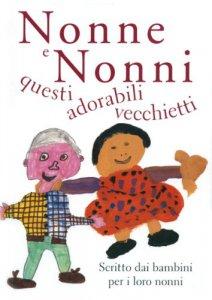 Copertina di 'Nonne e nonni, questi adorabili vecchietti. Scritto dai bambini per i loro nonni'