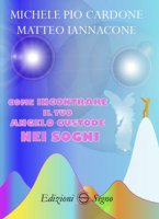 Come incontrare il tuo angelo custode nei sogni - Cardone Michele Pio, Iannacone Matteo