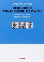 Heidegger tra Husserl e Löwith. Formazione, sviluppo, problemi del pensiero heideggeriano sullo sfondo del Novecento. - Mariano Vezzali