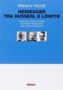 Copertina di 'Heidegger tra Husserl e Löwith. Formazione, sviluppo, problemi del pensiero heideggeriano sullo sfondo del Novecento.'
