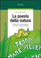 La poesia della natura. Percorsi di scrittura creativa con musica, arte e movimento - Balzaretti Cristina