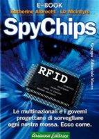SpyChips. Le multinazionali e i governi progettano di sorvegliare ogni nostra mossa. Ecco come - Albrecht Katherine, McIntyre Liz