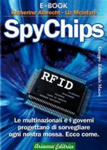 Copertina di 'SpyChips. Le multinazionali e i governi progettano di sorvegliare ogni nostra mossa. Ecco come'