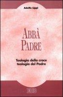 Abbà Padre. Teologia della croce. Teologia del Padre - Lippi Adolfo