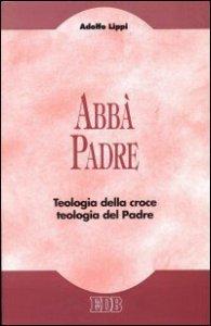 Copertina di 'Abbà Padre. Teologia della croce. Teologia del Padre'