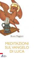 Meditazioni sul Vangelo di Luca - Maggioni Bruno