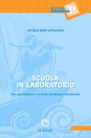 Scuola in laboratorio. Per una didattica centrata sui bisogni dell'alunno - Lanfranconi Betti Adriana
