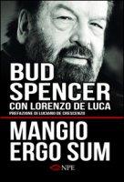 Mangio ergo sum. La vita di Bud Spencer - Spencer Bud, De Luca Lorenzo