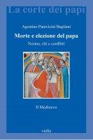 Morte e elezione del papa. Il medioevo - Agostino Paravicini Bagliani