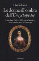 Le donne all'ombra dell'Encyclopédie. D'Alembert, Diderot, Helvétius e Rousseau: come complicarsi la vita familiare - Guidi Claudio
