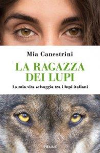 Copertina di 'La ragazza dei lupi. La mia vita selvaggia tra i lupi italiani'