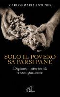 Solo il povero sa farsi pane - Carlos Maria Antune
