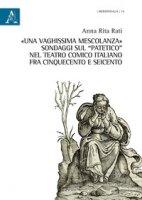 «Una vaghissima mescolanza». Sondaggi sul «patetico» nel teatro comico italiano fra Cinquecento e Seicento - Rati Anna Rita