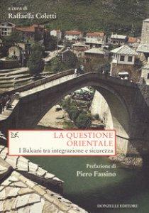 Copertina di 'La questione orientale. I Balcani tra integrazione e sicurezza'