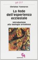 La fede dell'esperienza ecclesiale. Introduzione alla teologia ortodossa (gdt 217) - Yannarás Christos