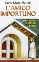 L'amico importuno. Lettere, discorsi e interventi 1997 - Martini Carlo M.