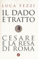 Il dado è tratto. Cesare e la resa di Roma - Fezzi Luca