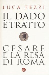 Copertina di 'Il dado è tratto. Cesare e la resa di Roma'