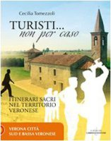 Turisti non per caso. Itinerari sacri nel territorio veronese - Tomezzoli Cecilia