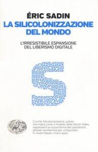 Copertina di 'La silicolonizzazione del mondo. L'irresistibile espansione del liberismo digitale'