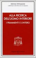 Alla ricerca dell'uomo interiore. I frammenti e l'intero - Dionigi Tettamanzi, Arcivescovo di Milano