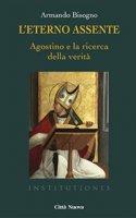 L' eterno assente. Agostino e la ricerca della verità - Bisogno Armando