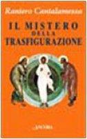 Il mistero della trasfigurazione. Quale immagine di Cristo per l'uomo del Duemila? - Cantalamessa Raniero