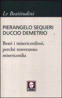 Beati i misericordiosi, perché troveranno misericordia - Sequeri Pierangelo, Demetrio Duccio