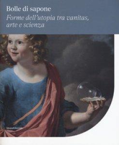 Copertina di 'Bolle di sapone. Forme utopia tra vanitas, arte e scienza. Catalogo della mostra (Perugia, 16 marzo-9 giugno 2019). Ediz. a colori'