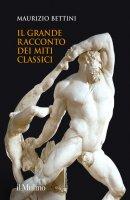 Il grande racconto dei miti classici - Maurizio Bettini