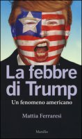 La febbre di Trump. Un fenomeno americano - Ferraresi Mattia