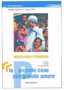 Copertina di 'Le piccole cose con grande amore. Meditazioni e preghiere con madre Teresa di Calcutta'