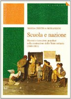 Scuola e nazione. Maestri e istruzione popolare nella costruzione dello Stato unitario (1848-1861) - Morandini M. Cristina