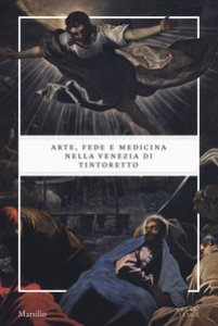 Copertina di 'Arte, fede e medicina nella Venezia di Tintoretto. Catalogo della mostra (Venezia, 6 settembre 2018-6 gennaio 2019). Ediz. a colori'