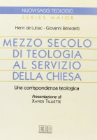 Mezzo secolo di teologia al servizio della Chiesa. Una corrispondenza teologica - Lubac Henri de, Benedetti Giovanni