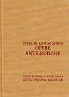 Opera omnia vol. XII/1 - Opere antieretiche - Agostino (sant')