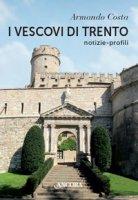 I vescovi di Trento. Notizie, profili - Costa Armando