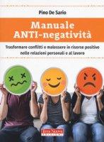 Manuale anti-negatività. Trasformare conflitti e malessere in risorse positive nelle relazioni personali e al lavoro - De Sario Pino