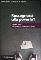 Rassegnarsi alla povertà? Rapporto 2007 su povertà ed esclusione sociale in Italia - Caritas Italiana , Fondazione E. Zancan