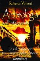 Archeologia dell'introvabile. Insoliti itinerari tra i misteri dlla storia - Volterri Roberto